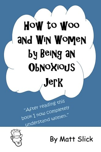 How to Woo and Win Women by Being an Obnoxious JerkFrom Next Book Publishing