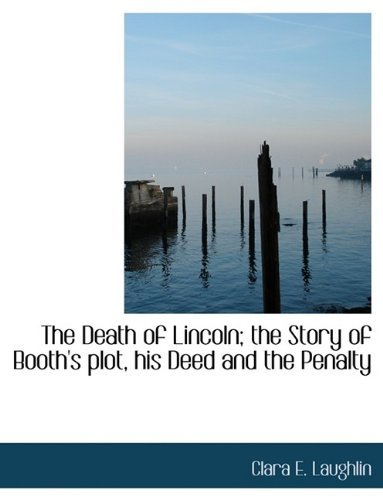 The Death of Lincoln; the Story of Booth's plot, his Deed and the Penalty