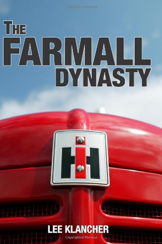 The Farmall Dynasty: A History Of International Harvester Tractors: Titan, Mogul, Farmall, Letter, Cub, Hundred, And More