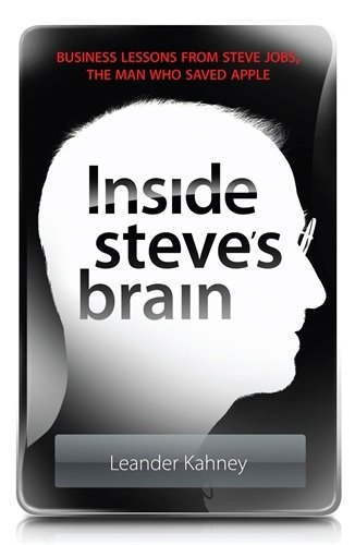 Leander Kahney - Inside Steve's Brain: Business Lessons from Steve Jobs, the Man Who Saved Apple