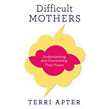 Difficult Mothers: Understanding and Overcoming Their Power (       UNABRIDGED) by Terri Apter Narrated by Emily C. Michaels
