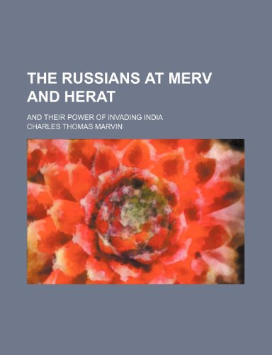 The Russians at Merv and Herat; And Their Power of Invading India