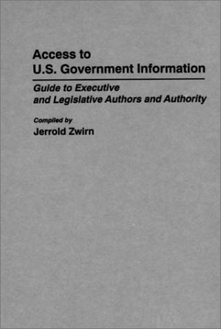 Access to U.S. Government Information: Guide to Executive and Legislative Authors and Authority (Bibliographies and Indexes in Law and Political Science)