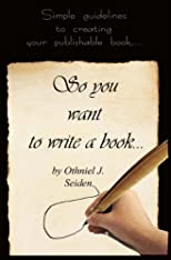 So, You Want to Write a Book - Simple Guidelines to Creating Your Publishable Book (Boomer Book Series)