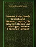 Neueste Reise Durch Teutschland, B�hmen, Ungarn, Die Schweitz, Italien Und Lothringen, Volume 1 (German Edition)