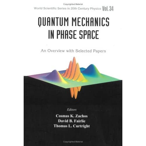Quantum Mechanics in Phase Space: An Overview with Selected Papers Cosmas K. Zachos, David B. Fairlie, Thomas L. Curtright
