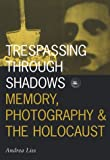 Trespassing Through Shadows: Memory, Photography, And The Holocaust (Visible Evidence)