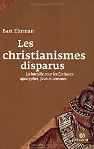 Les christianismes disparus : La bataille pour les Ecritures : apocryphes, faux et censures par  Bart D. Ehrman