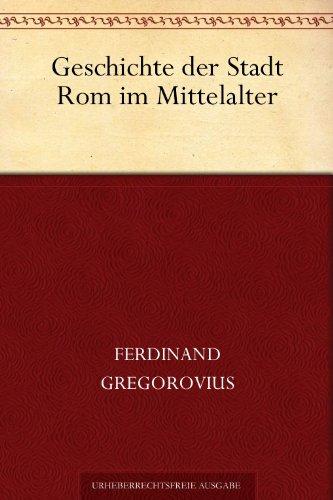 Ferdinand Gregorovius - Geschichte der Stadt Rom im Mittelalter (German Edition)