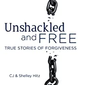 Unshackled and Free: True Stories of Forgiveness | [CJ Hitz, Shelley Hitz]