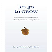 Let Go to Grow: Why Some Businesses Thrive and Others Fail to Reach Their Potential (       UNABRIDGED) by Doug White, Polly White Narrated by Doug White, Polly White