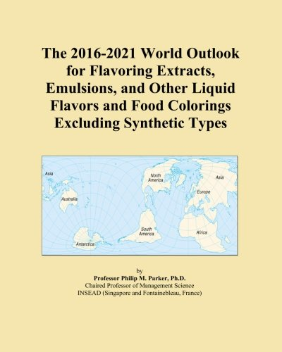 The 2016-2021 World Outlook for Flavoring Extracts, Emulsions, and Other Liquid Flavors and Food Colorings Excluding Synthetic Types PDF