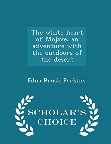 The white heart of Mojave; an adventure with the outdoors of the desert  - Scholar's Choice Edition