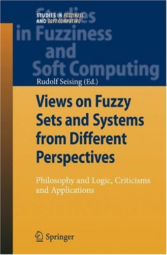 Views on Fuzzy Sets and Systems from Different Perspectives: Philosophy and Logic, Criticisms and Applications (Studies in Fuzziness and Soft Computing)