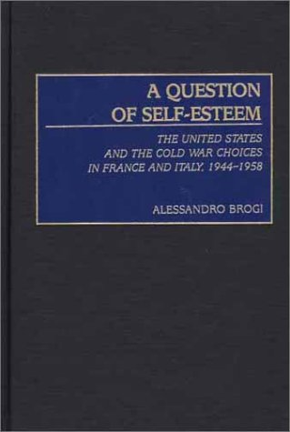 A Question of Self-Esteem: The United States and the Cold War Choices in France and Italy, 1944-1958