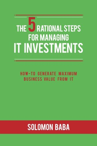 The 5 Rational Steps for Managing IT Investments: How-to Generate Maximum Business Value from IT