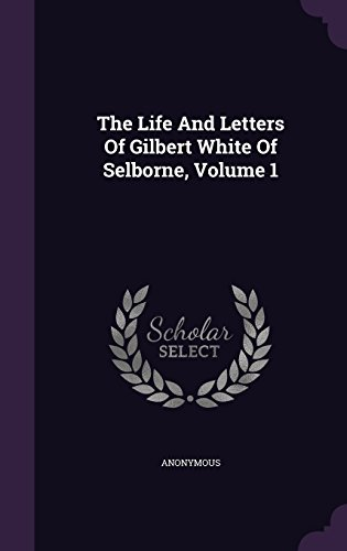The Life And Letters Of Gilbert White Of Selborne, Volume 1
