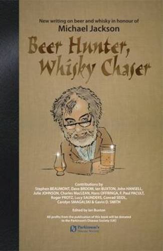 Beer Hunter, Whisky Chaser: New Writing on Beer and Whisky in Honour of Michael Jackson