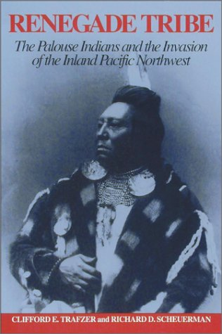 Renegade Tribe: The Palouse Indians and the Invasion of the Inland Pacific Northwest