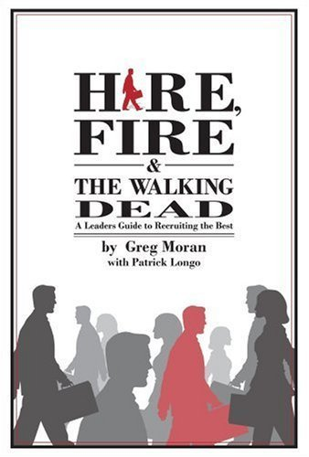 Hire, Fire & the Walking Dead: A Leaders Guide to Recruiting the Best by Moran, Greg; Longo, Patrick published by Wbusiness Books Hardcover