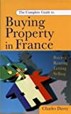 The Complete Guide to Buying a Property in France: Buying, Renting, Letting, Selling