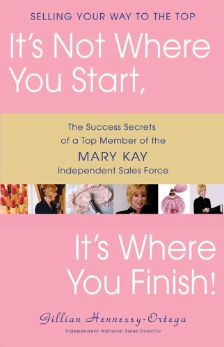 It's Not Where You Start, It's Where You Finish!: The Success Secrets of a Top Member of the Mary Kay Independent Sales Force, Gillian Hennessy-Ortega