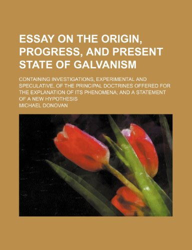 Essay on the Origin, Progress, and Present State of Galvanism; Containing Investigations, Experimental and Speculative, of the Principal Doctrines ... Phenomena and a Statement of a New Hypothesis