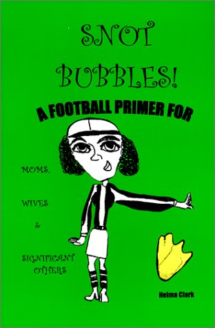 Snot Bubbles! A Football Primer for Moms, Wives & Significant Others, Clark, Helma