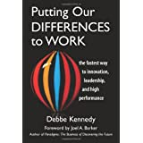 Putting Our Differences to Work: The Fastest Way to Innovation, Leadership, and High Performance (Bk Business) ~ Debbe Kennedy