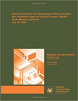 Highway Accident Report: Rear-End Collision and Subsequent Vehicle Intrusion Into Pedestrian Space at Certified Farmers? Market, Santa Monica, California, July 16, 2003 (Highway Accident Reports) written by National Transportation Safety Board