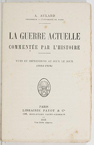 François-Alphonse Aulard (1849-1928) - La guerre actuelle commentée par l'histoire : vues et impressions au jour le jour (1914-1916) (French Edition)