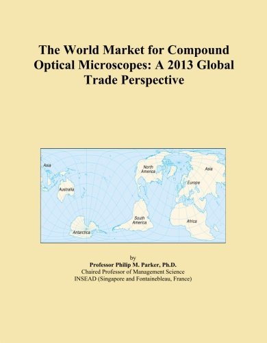 The World Market For Compound Optical Microscopes: A 2013 Global Trade Perspective