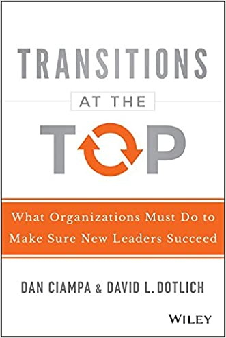 Transitions at the Top: What Organizations Must Do to Make Sure New Leaders Succeed written by Dan Ciampa