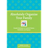 Absolutely Organize Your Family: Simple Solutions to Control Clutter, Schedules & Spaces ~ Debbie Lillard