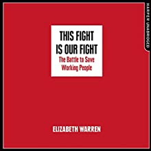 This Fight Is Our Fight: The Battle to Save Working People | Livre audio Auteur(s) : Elizabeth Warren Narrateur(s) : Elizabeth Warren