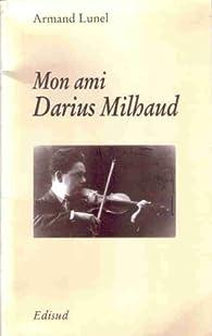 Mon ami Darius Milhaud : Inédits par Armand Lunel