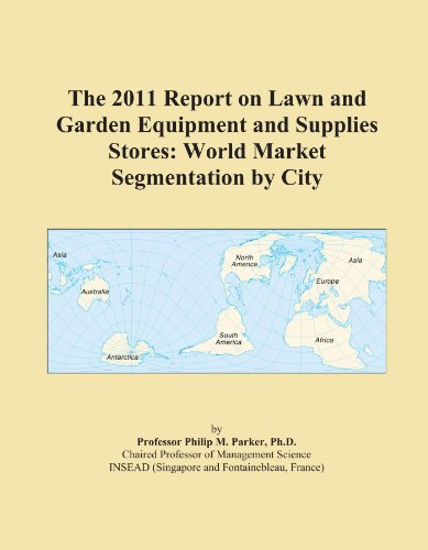 The 2011 Report on Lawn and Garden Equipment and Supplies Stores: World Market Segmentation by City