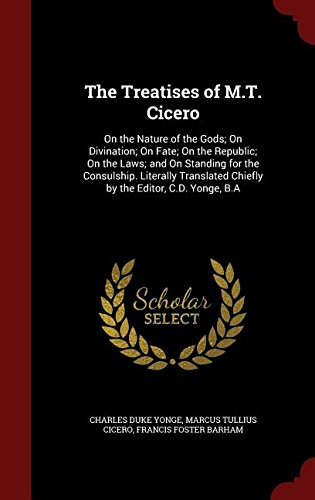 The Treatises of M.T. Cicero: On the Nature of the Gods; On Divination; On Fate; On the Republic; On the Laws; and On Standing for the Consulship. ... Chiefly by the Editor, C.D. Yonge, B.A