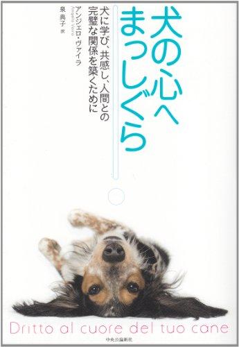 犬の心へまっしぐら - 犬に学び、共感し、人間との完璧な関係を築くために -