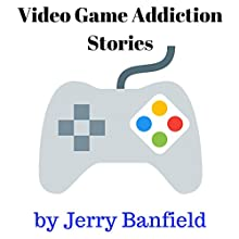 Video Game Addiction Stories Audiobook by Jerry Banfield Narrated by Jerry Banfield