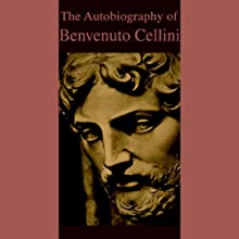 The Autobiography of Benvenuto Cellini Audiobook by Benvenuto Cellini Narrated by Robert Whitfield