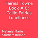 Callie Fairy's Loneliness: Fairies Towne, Book 6 (       UNABRIDGED) by Melanie Marie Shifflett Ridner Narrated by John Hanks