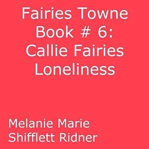 Callie Fairy's Loneliness: Fairies Towne, Book 6 | [Melanie Marie Shifflett Ridner]