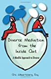 Divorce Mediation from the Inside Out: A Mindful Approach to Divorce (2009 Expanded Edition)