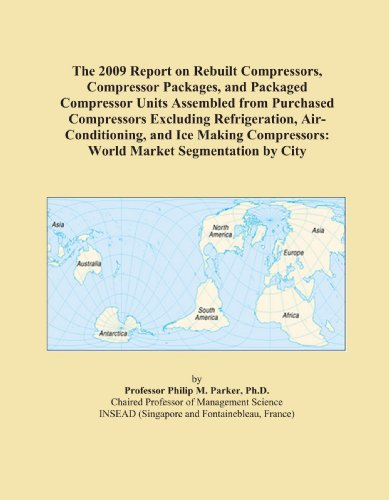The 2009 Report on Rebuilt Compressors, Compressor Packages, and Packaged Compressor Units Assembled from Purchased Compressors Excluding Refrigeration, ... World Market Segmentation by City