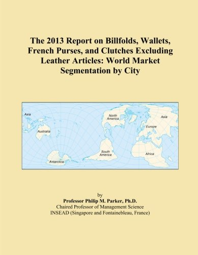 The 2013 Report on Billfolds, Wallets, French Purses, and Clutches Excluding Leather Articles: World Market Segmentation by City PDF