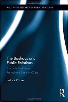 The Bauhaus And Public Relations: Communication In A Permanent State Of Crisis (Routledge Research In Public Relations)