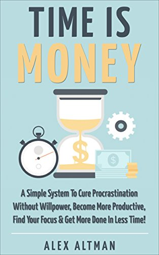 Time Is Money: A Simple System To Cure Procrastination Without Willpower, Become More Productive, Find Your Focus & Get More Done In Less Time! (Personal ... Productivity & Get Stuff Done Book 3) (Management Development Books compare prices)