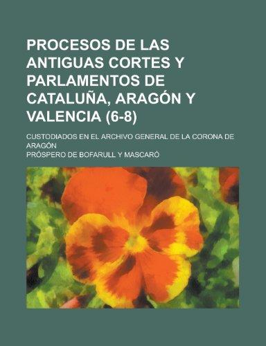 Procesos de Las Antiguas Cortes y Parlamentos de Cataluna, Aragon y Valencia; Custodiados En El Archivo General de La Corona de Aragon (6-8)