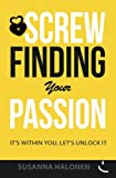 Screw Finding Your Passion: It's Within You, Let's Unlock it